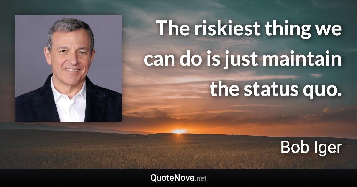 Bob Iger Riskiest thing is to maintain the status quo
