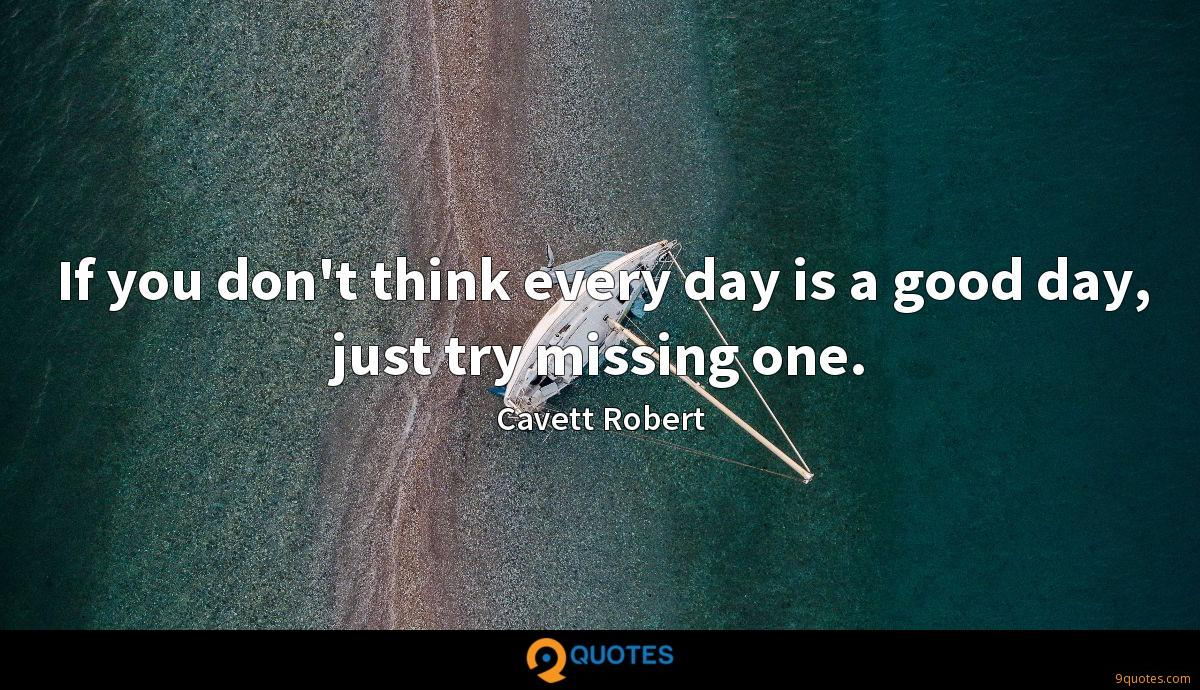 If you dont think every day is a good, just try missing one ~ Cavett Robert