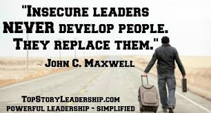 John Maxwell Insecure Leades Never Develop, but Replace People