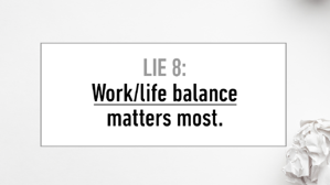 LIE #8 Work-Life Balance Matters Most