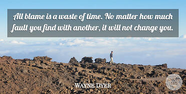 all-blame-is-a-waste-of-time-no-matter-how-much-fault-you-find-with-another-it