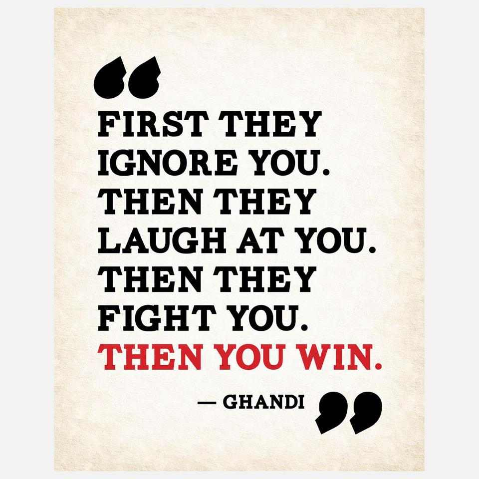 First they ignore you, then they laugh at you, then they fight you, then you win - Mahatma Gandhi.jpg
