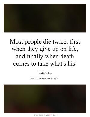 most-people-die-twice-first-when-they-give-up-on-life-and-finally-when-death-comes-to-take-whats-his-quote-1